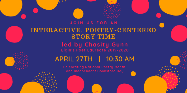Interactive, poetry-centered story time led by Elgin's 2019-2020 Poet Laureate, Chasity Gunn, on April 27th at 10:30am