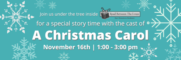 Join us under the tree inside Read Between the Lynes for a special story time with the cast of A Christmas Carol on November 16th from 1:00pm to 3:00pm.