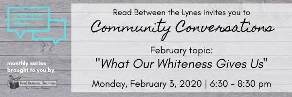 "RBTL invites you to Community Conversations February topic: ""What Our Whiteness Gives Us"" Monday Febrary 3, 2020 6:30 - 8:30pm"