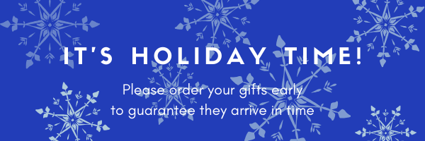 It's Holiday Time! Please order your gifts early to guarantee they arrive in time!