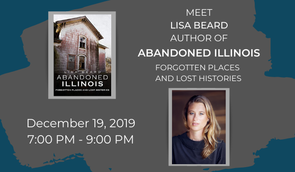 Meet Lisa Beard, author of Abandoned Illinois: Forgotten Places and Lost Histories on December 19th from 7-9pm.