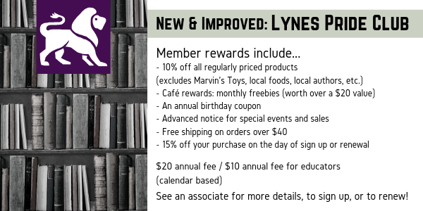 New and improved Lynes Pride Club! Member rewards include: 10% off all regularly priced products (excludes Marvin's Toys, local foods, local authors, etc.); monthly café rewards; an an annual birthday coupon; advanced notice for specail events and sales; free shipping on orders over $40; 15% off your purchase on the day of sign up or renewal. It is a $20 annual fee unless you are an educator. Educators only pay $10. See an associate for more details, to sign up, or to renew.