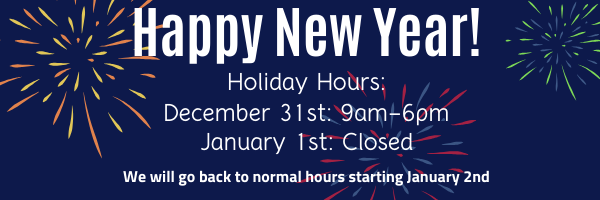 Happy New Year! Holiday hours are 9am to 6pm on December 31st and closed all day on January 1st. We will go back to normal hours starting January 2nd.