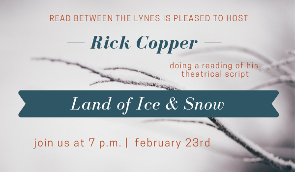 Reading of Rick Copper's theatrical script Land of Ice & Snow on Febraury 23rd at 7pm