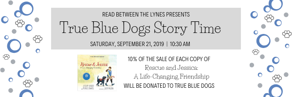 Read Between the Lynes presents True Blue Dogs Story Time on Saturday, September 21st! 10% of the sale of each copy of Rescue and Jessica: A Life-Changing Friendship will be donated to True Blue Dogs.